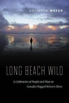 Long Beach Wild: A Celebration of People and Place on Canada's Rugged Western Shore (Paperback)