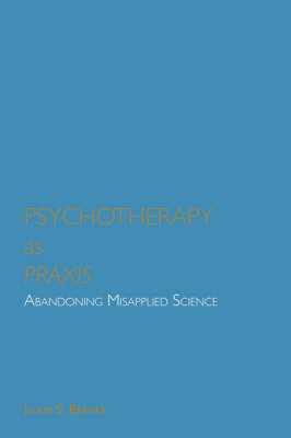 Psychotherapy as Praxis: Abandoning Misapplied Science (Paperback)