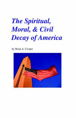 The Spiritual, Moral & Civil Decay of America (Paperback)