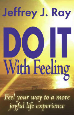 Do it with Feeling: Feel Your Way to a More Joyful Life Experience (Paperback)