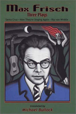 Max Frisch: Three Plays -- Santa Cruz * Now They're Singing Again * Rip van Winkle (Paperback)