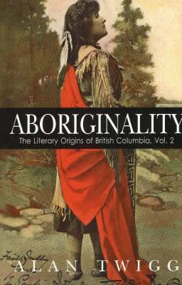 Aboriginality: The Literary Origins of British Columbia, Volume 2 (Paperback)