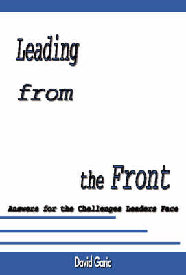 Leading from the Front: Answers for the Challenges Leaders Face (Paperback)