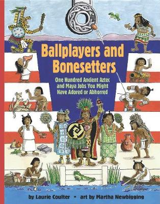 Ballplayers and Bonesetters: One Hundred Ancient Aztec and Maya Jobs You Might Have Adored or Abhorred (Hardback)