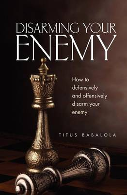 Disarming Your Enemy: How to Defensively and Offensively Disarm Your Enemy (Paperback)
