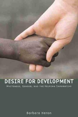Desire for Development: Whiteness, Gender, and the Helping Imperative (Paperback)