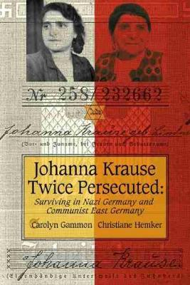 Johanna Krause Twice Persecuted: Surviving in Nazi Germany and Communist East Germany (Paperback)
