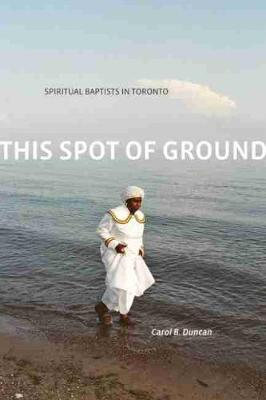 This Spot of Ground: Spiritual Baptists in Toronto (Hardback)