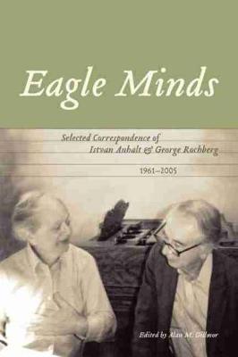 Eagle Minds: Selected Correspondence of Istvan Anhalt and George Rochberg (1961-2005) (Hardback)