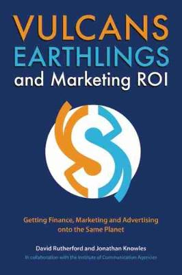 Vulcans, Earthlings and Marketing ROI: Getting Finance, Marketing and Advertising onto the Same Planet (Paperback)