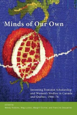 Minds of Our Own: Inventing Feminist Scholarship and Women's Studies in Canada and Quebec, 1966-76 (Paperback)