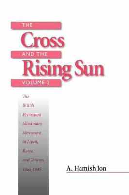 The Cross and the Rising Sun: The British Protestant Missionary Movement in Japan, Korea and Taiwan, 1865-1945 (Paperback)