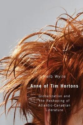 Anne of Tim Hortons: Globalization and the Reshaping of Atlantic-Canadian Literature (Paperback)