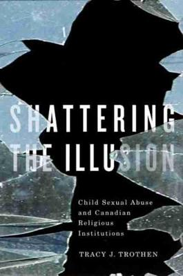 Shattering the Illusion: Child Sexual Abuse and Canadian Religious Institutions (Paperback)