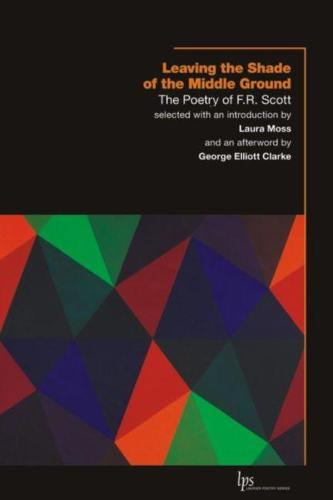 Leaving the Shade of the Middle Ground: The Poetry of F.R. Scott (Paperback)