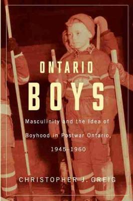 Ontario Boys: Masculinity & the Idea of Boyhood in Postwar Ontario, 1945-1960 (Paperback)
