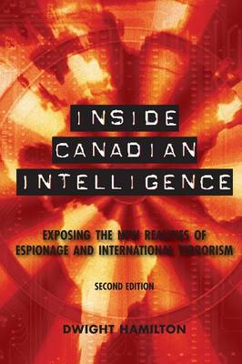 Inside Canadian Intelligence: Exposing the New Realities of Espionage and International Terrorism, 2nd Edition (Paperback)