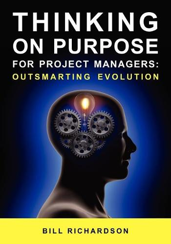 Thinking on Purpose for Project Managers: Outsmarting Evolution (Paperback)