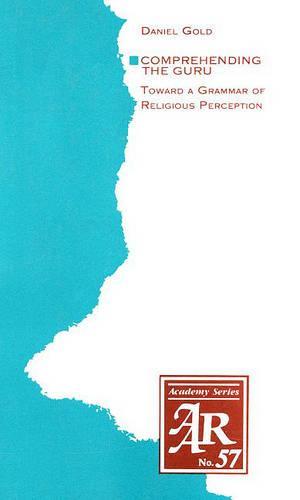 Comprehending the Guru: Toward a Grammar of Religious Perception - AAR Academy Series 57 (Paperback)
