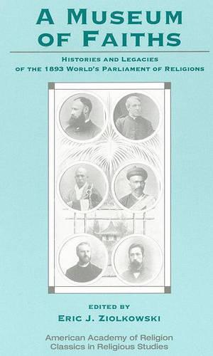 A Museum of Faiths: Histories and Legacies of the 1893 World's Parliament of Religions - AAR Classics in Religious Studies (Paperback)