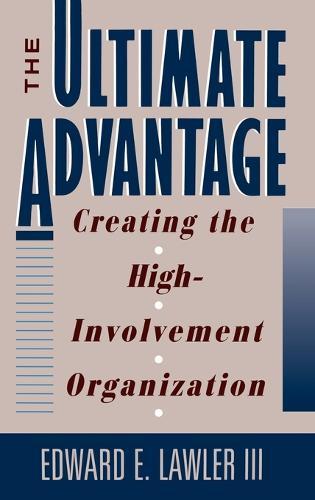 The Ultimate Advantage: Creating the Competitive High-involvement Organization (Hardback)