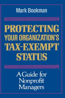 Protecting Your Organization's Tax-Exempt Status - A Guide for Nonprofit Managers: A Guide for Nonprofit Managers - Jossey-Bass Nonprofit Sector Series (Jossey-Bass Higher & Adult e (Hardback)