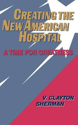 Creating the New American Hospital: A Time for Greatness (Hardback)