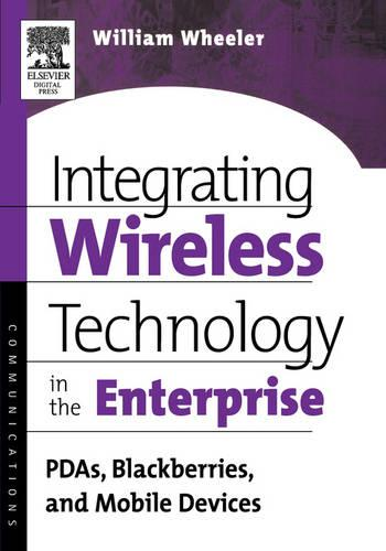 Integrating Wireless Technology in the Enterprise: PDAs, Blackberries, and Mobile Devices (Paperback)