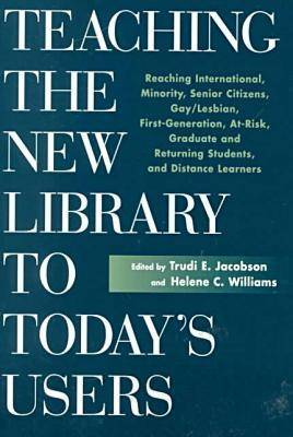 Teaching the New Library to Today's Users: Reaching International, Minority, Senior Citizens, Gay/lesbian, First Generation College, at Risk, Graduate and Returning Students and Distance Learners - The New Library Series (Paperback)