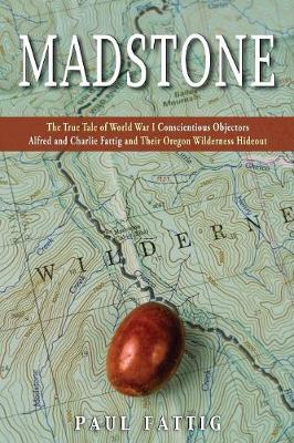 Madstone: The True Tale of World War I Conscientious Objectors Alfred and Charlie Fattig and Their Oregon Wilderness Hideout (Paperback)