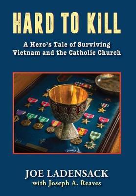Hard to Kill: A Hero's Tale of Surviving Vietnam and the Catholic Church (Hardback)