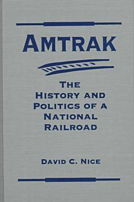 Amtrak System: The History and Politics of a National Railroad - Explorations in Public Policy (Hardback)