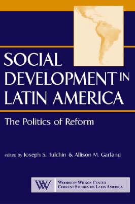 Social Development in Latin America: The Politics of Reform - Woodrow Wilson Centre Current Studies on Latin America (Paperback)