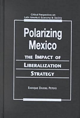 Polarizing Mexico: The Impact of Liberalization Strategy - Critical Perspectives on Latin America's Economy & Society (Hardback)