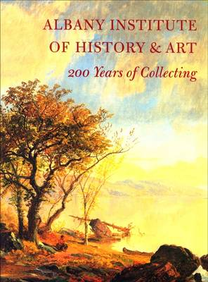 Albany Institute of History and Art: 200 Years of Collecting - Albany Institute of History and Art (Paperback)