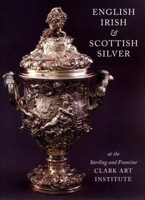 English, Irish & Scottish Silver at the Sterling and Francine Clark Art Institute (Hardback)