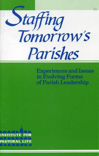 Staffing Tomorrow's Parishes: Experiences and Issues in Evolving Forms of Parish Leadership (Paperback)