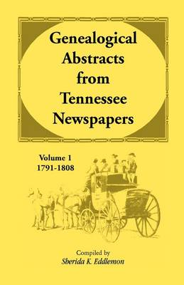 Genealogical Abstracts from Tennessee Newspapers, Volume 1, 1791-1808 (Paperback)