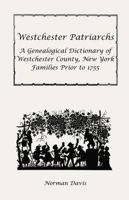 Westchester Patriarchs: A Genealogical Dictionary of Westchester County, New York Families Prior to 1755 (Paperback)