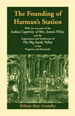The Founding of Harman's Station with an Account of the Indian Captivity of Mrs. Jennie Wiley: And the Exploration and Settlement of the Big Sandy Valley in the Virginias and Kentucky (Paperback)