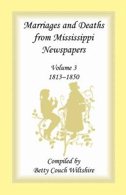Marriages and Deaths from Mississippi Newspapers: Volume 3, 1813-1850 - Marriages & Deaths from Mississippi Newspapers, 1813-1850 3 (Paperback)