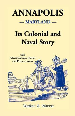 Annapolis: Its Colonial and Naval Story, with Selections from Diaries and Private Letters (Paperback)