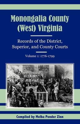 Monongalia County, (West) Virginia: Records of the District, Superior, and County Courts, Volume 1: 1776-1799 (Paperback)
