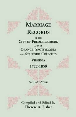 Marriage Records of the City of Fredericksburg, and of Orange, Spotsylvania, and Stafford Counties, Virginia, 1722-1850 (Paperback)