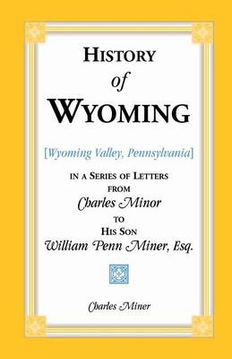 History of Wyoming (Valley, Pennsylvania) in a Series of Letters from Charles Minor to His Son William Penn Miner, Esq. (Paperback)