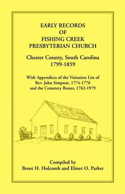 Early Records of Fishing Creek Presbyterian Church, Chester County, South Carolina, 1799-1859, with Appendices of the Visitation List of REV. John Simpson, 1774-1776 and the Cemetery Roster, 1762-1979 (Paperback)
