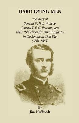 Hard Dying Men: The Story of General W.H.L. Wallace, General T.E.G. Ransom, and Their Old Eleventh Illinois Infantry in the American Civil War (1861-1865) (Paperback)