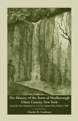 The History of the Town of Marlborough, Ulster County, New York: From the First Settlement in 1712 by Captain Wm. Bond to 1887 (Paperback)