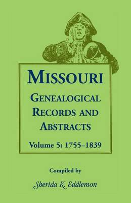 Missouri Genealogical Records and Abstracts: Volume 5: 1755-1839 - Missouri Genealogical Records and Abstracts 5 (Paperback)