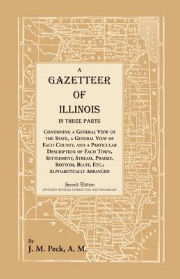 A Gazetteer of Illinois in Three Parts Containing a General View of the State, a General View of Each County, and a Particular Description of Each Town, Settlement, Stream, Prairie, Bottom, Bluff, Etc.; Alphabetically Arranged - Heritage Classic (Paperback)